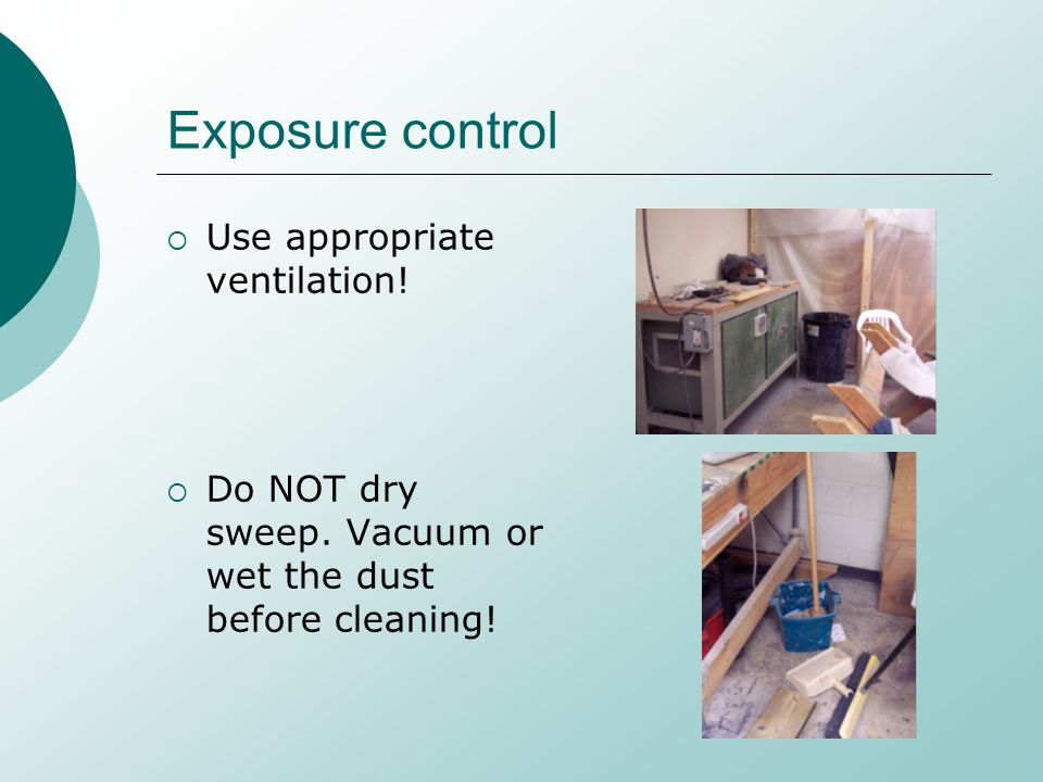 Exposure control Use appropriate ventilation! Do NOT dry sweep. Vacuum or wet the dust before cleaning!