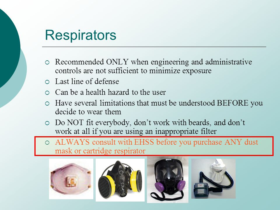 Respirators Recommended ONLY when engineering and administrative controls are not sufficient to minimize exposure Last line of defense Can be a health hazard to the user Have several limitations that must be understood BEFORE you decide to wear them Do NOT fit everybody, dont work with beards, and dont work at all if you are using an inappropriate filter ALWAYS consult with EHSS before you purchase ANY dust mask or cartridge respirator