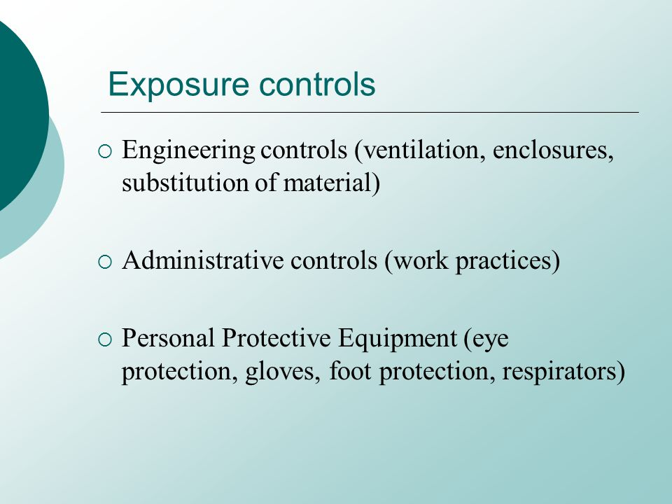 Exposure controls Engineering controls (ventilation, enclosures, substitution of material) Administrative controls (work practices) Personal Protective Equipment (eye protection, gloves, foot protection, respirators)