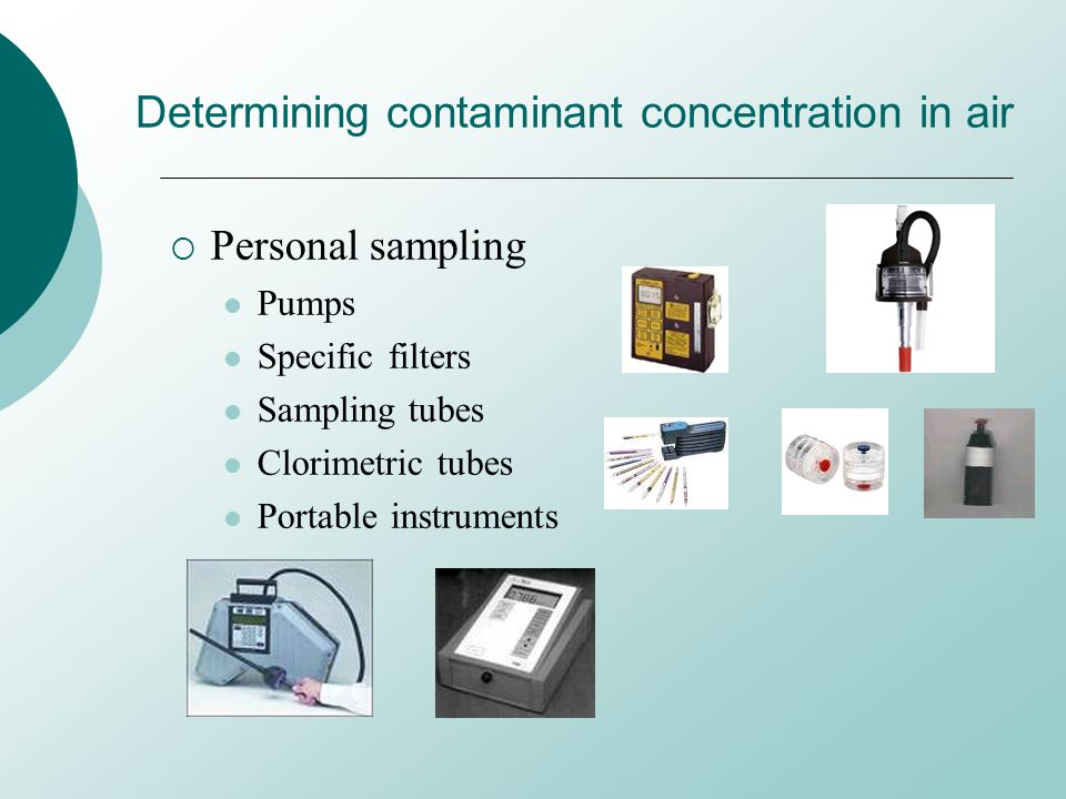 Determining contaminant concentration in air Personal sampling Pumps Specific filters Sampling tubes Clorimetric tubes Portable instruments