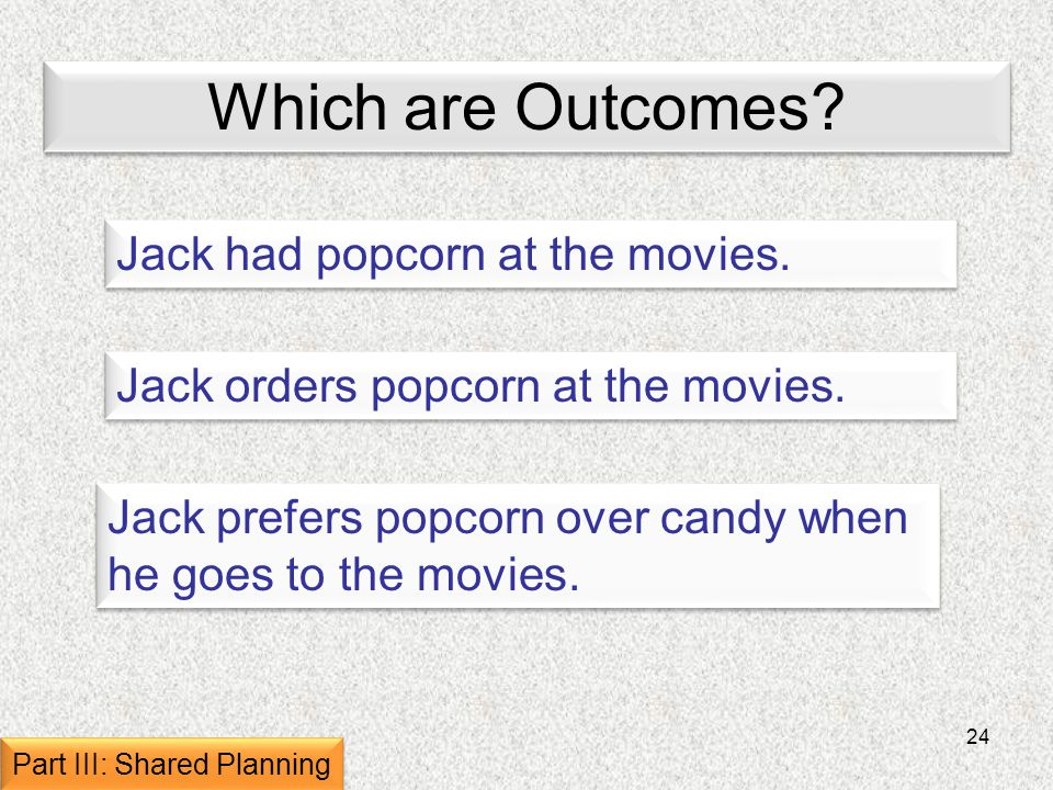 24 Which are Outcomes. Jack had popcorn at the movies.