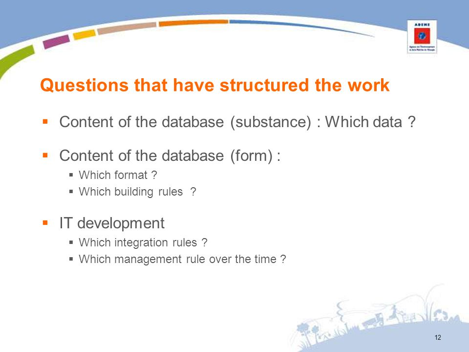Questions that have structured the work Content of the database (substance) : Which data ? Content of the database (form) : Which format ? Which build