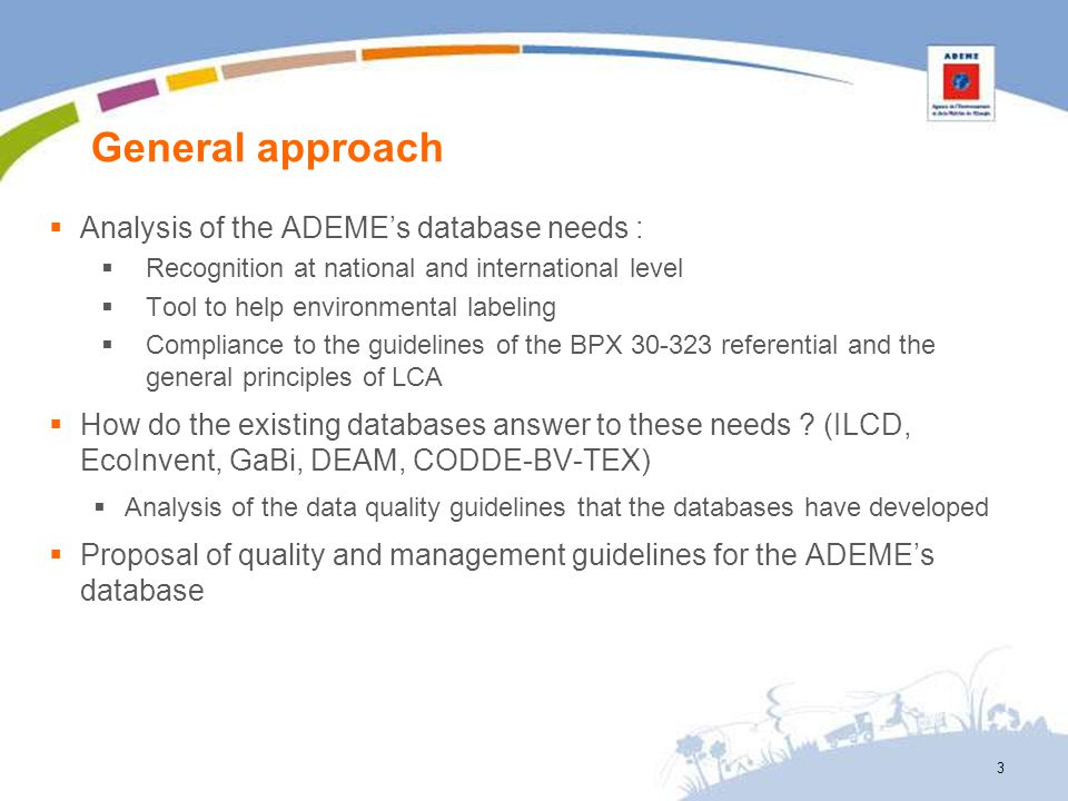 Data transparency – Proposal for ADEME DB Some fields of ILCD format will be mandatory Geographical, temporal and technological repesentativeness Short description of the data set Sources Date for the delivered version Availability of the documentation data in the supply channels Database providers: internet link to the source Co-production : available report Must this accessibility be systematic or on demand .