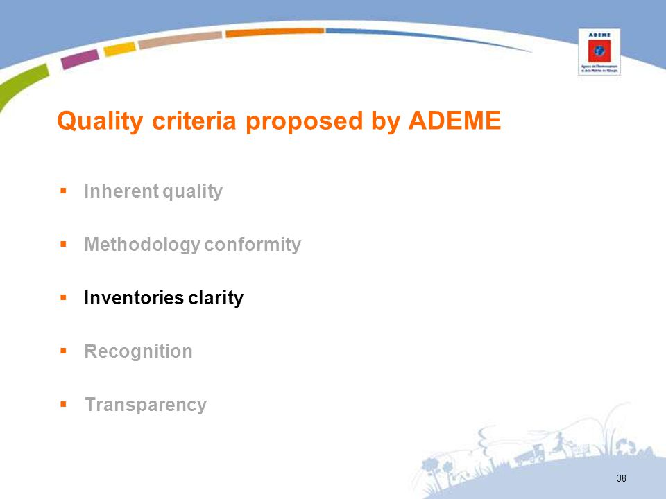 Quality criteria proposed by ADEME Inherent quality Methodology conformity Inventories clarity Recognition Transparency 38