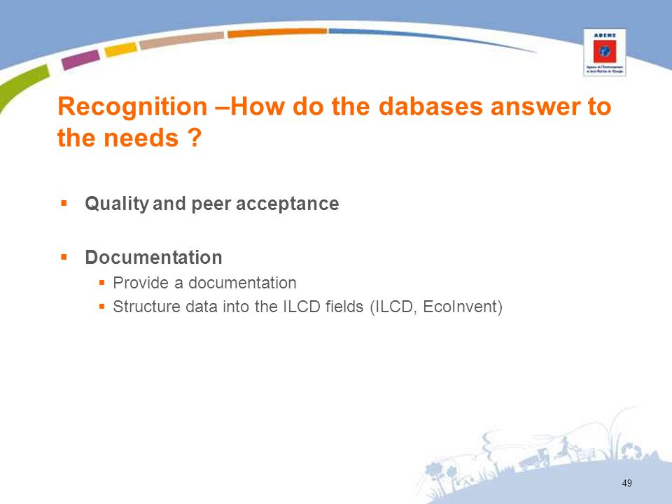 Recognition –How do the dabases answer to the needs ? Quality and peer acceptance Documentation Provide a documentation Structure data into the ILCD f