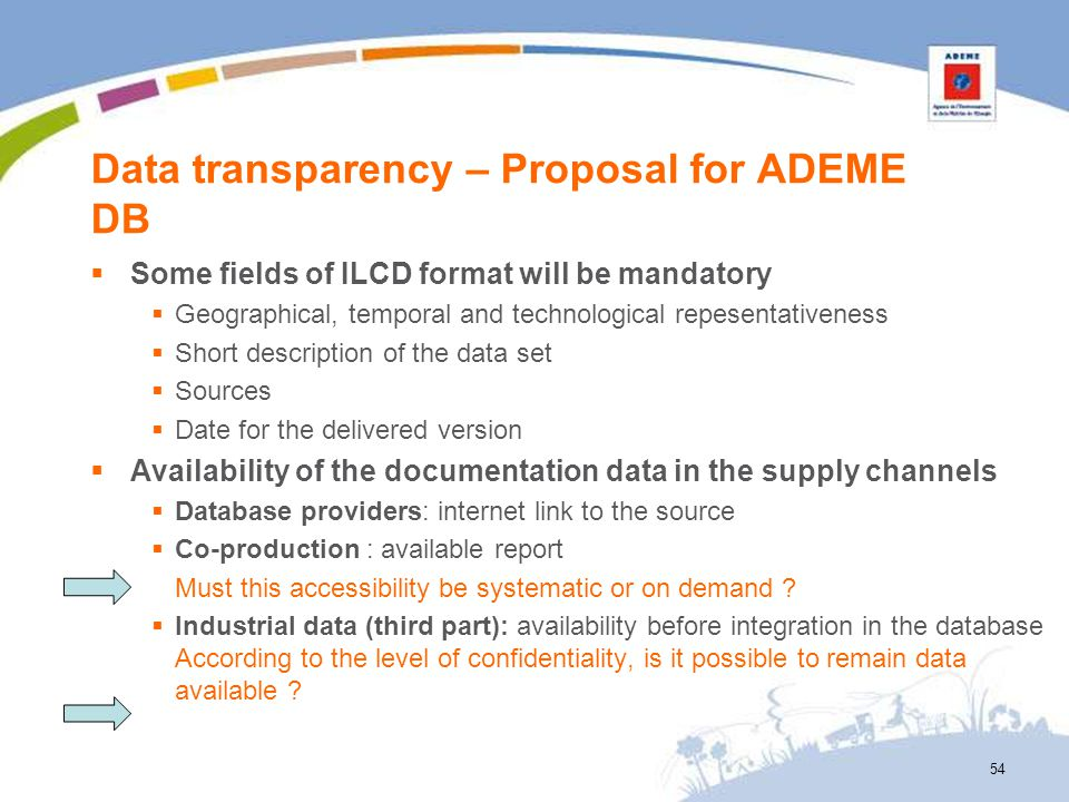 Data transparency – Proposal for ADEME DB Some fields of ILCD format will be mandatory Geographical, temporal and technological repesentativeness Shor