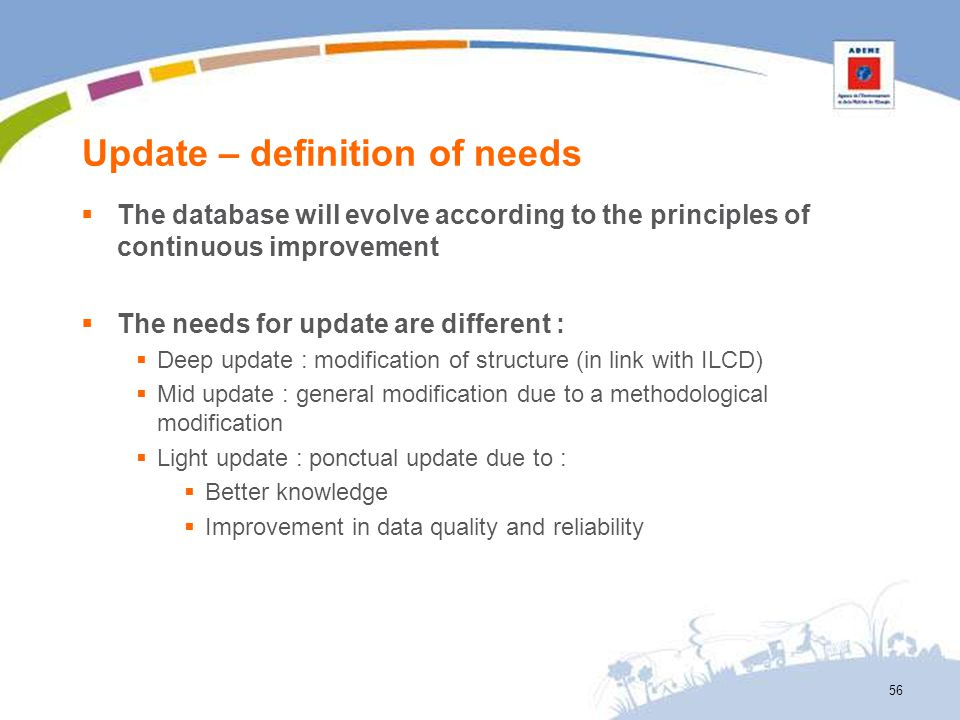 Update – definition of needs 56 The database will evolve according to the principles of continuous improvement The needs for update are different : De