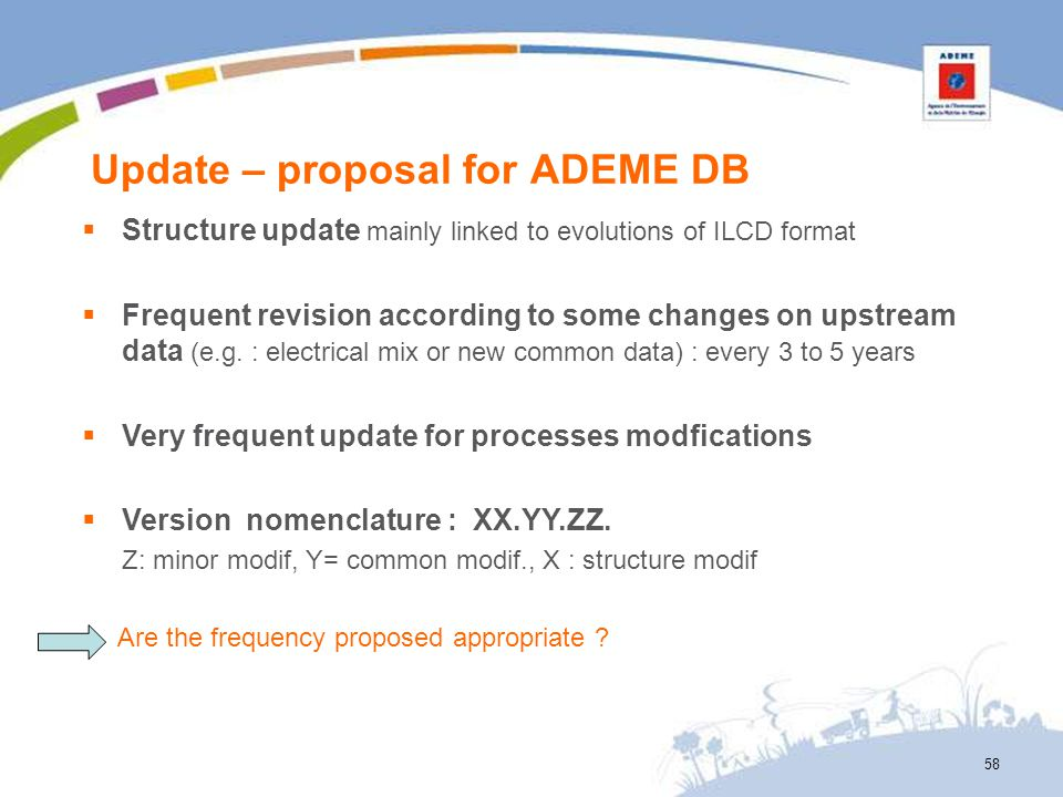 Update – proposal for ADEME DB 58 Structure update mainly linked to evolutions of ILCD format Frequent revision according to some changes on upstream