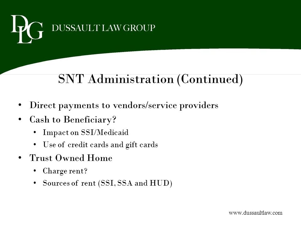 SNT Administration (Continued) Direct payments to vendors/service providers Cash to Beneficiary? Impact on SSI/Medicaid Use of credit cards and gift c