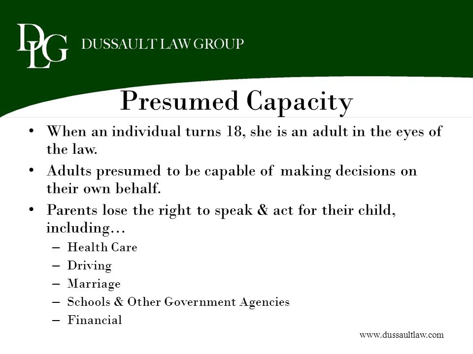 Presumed Capacity When an individual turns 18, she is an adult in the eyes of the law. Adults presumed to be capable of making decisions on their own