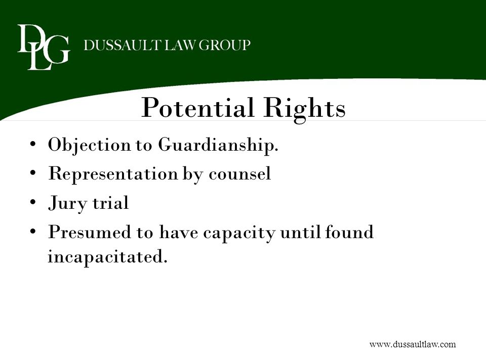Potential Rights Objection to Guardianship. Representation by counsel Jury trial Presumed to have capacity until found incapacitated. www.dussaultlaw.