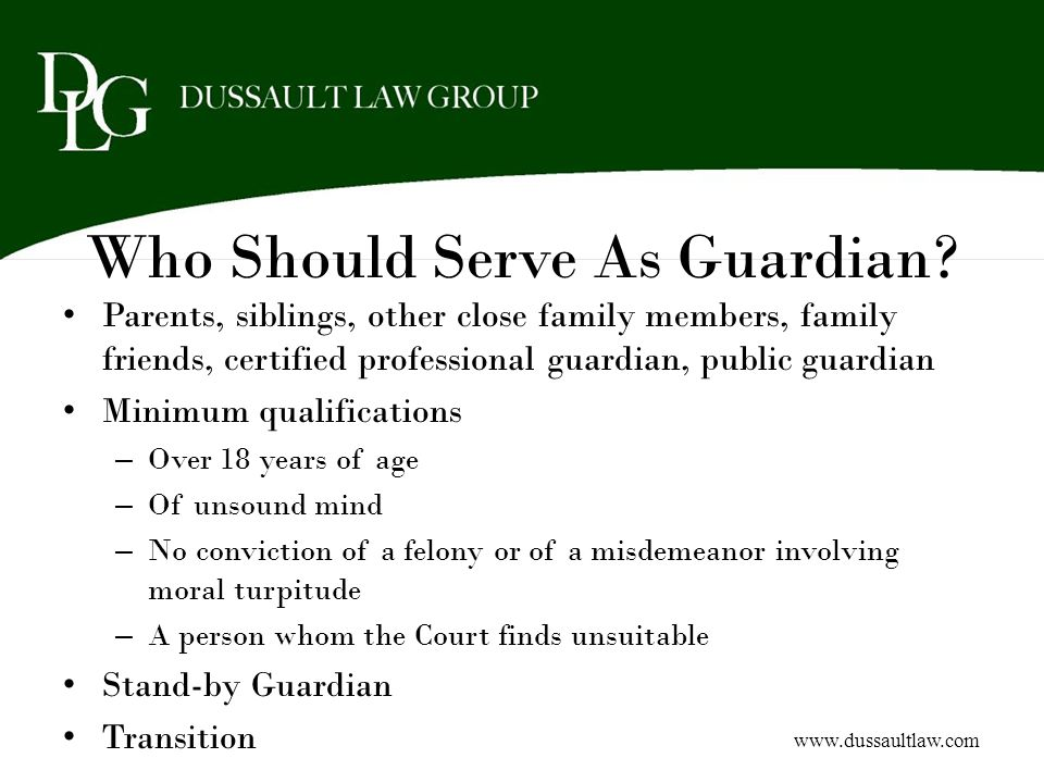 Who Should Serve As Guardian? Parents, siblings, other close family members, family friends, certified professional guardian, public guardian Minimum