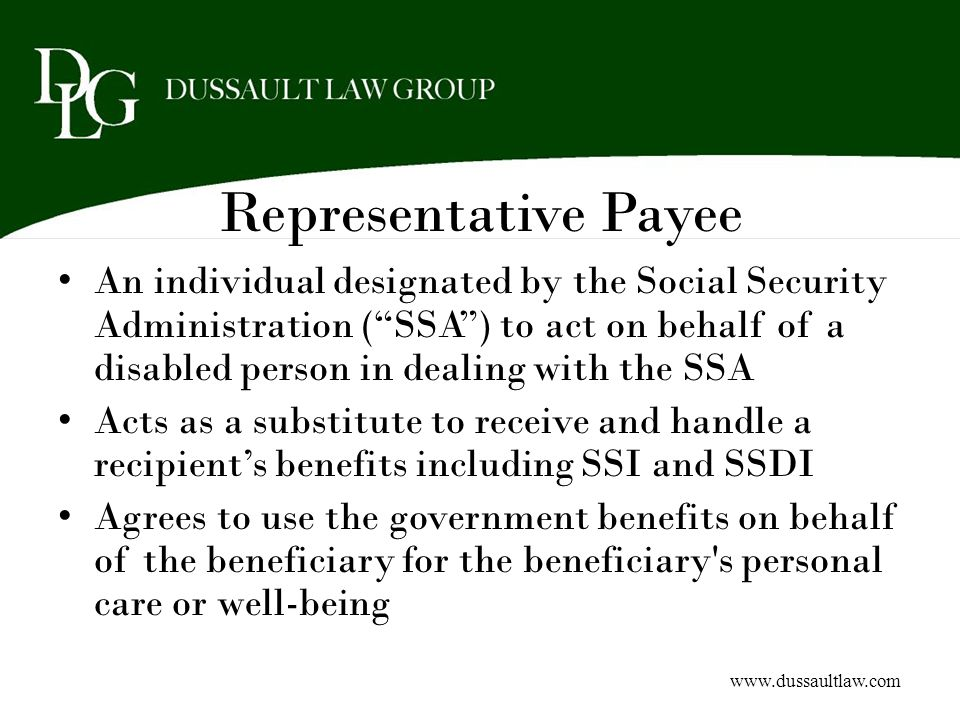 Representative Payee An individual designated by the Social Security Administration (SSA) to act on behalf of a disabled person in dealing with the SS