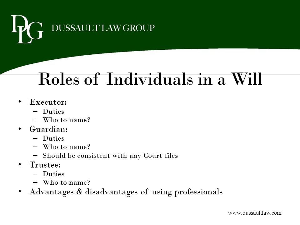 Roles of Individuals in a Will Executor: – Duties – Who to name? Guardian: – Duties – Who to name? – Should be consistent with any Court files Trustee