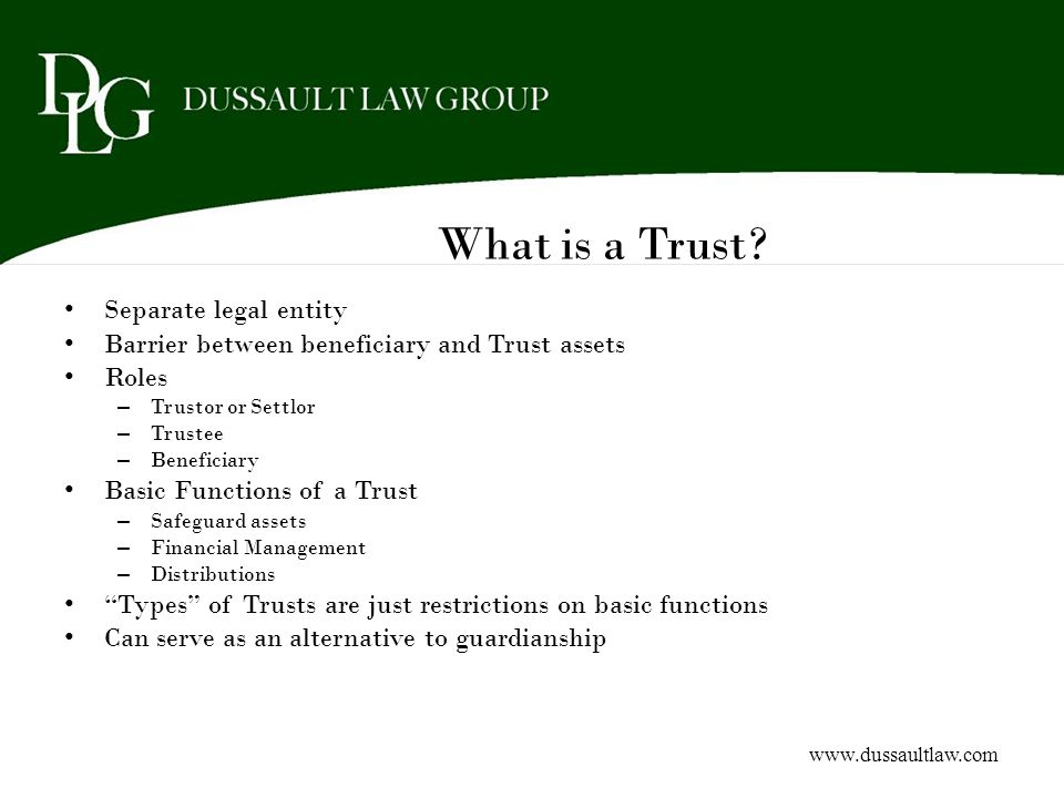 What is a Trust? Separate legal entity Barrier between beneficiary and Trust assets Roles – Trustor or Settlor – Trustee – Beneficiary Basic Functions