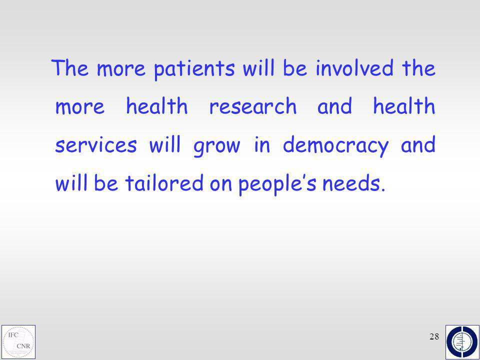 28 The more patients will be involved the more health research and health services will grow in democracy and will be tailored on peoples needs.