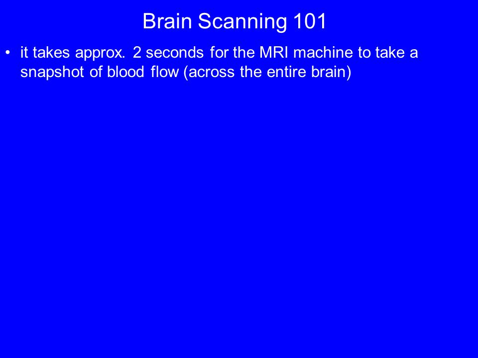 Brain Scanning 101 it takes approx.