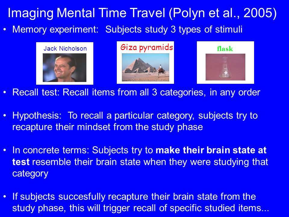 Imaging Mental Time Travel (Polyn et al., 2005) Memory experiment: Subjects study 3 types of stimuli Jack Nicholson Giza pyramids flask Recall test: Recall items from all 3 categories, in any order Hypothesis: To recall a particular category, subjects try to recapture their mindset from the study phase In concrete terms: Subjects try to make their brain state at test resemble their brain state when they were studying that category If subjects succesfully recapture their brain state from the study phase, this will trigger recall of specific studied items...