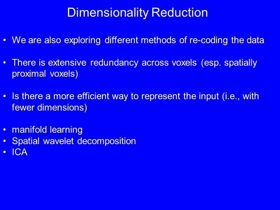 Dimensionality Reduction We are also exploring different methods of re-coding the data There is extensive redundancy across voxels (esp.