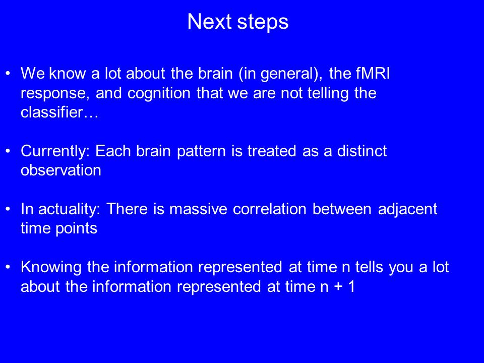 Next steps We know a lot about the brain (in general), the fMRI response, and cognition that we are not telling the classifier… Currently: Each brain pattern is treated as a distinct observation In actuality: There is massive correlation between adjacent time points Knowing the information represented at time n tells you a lot about the information represented at time n + 1
