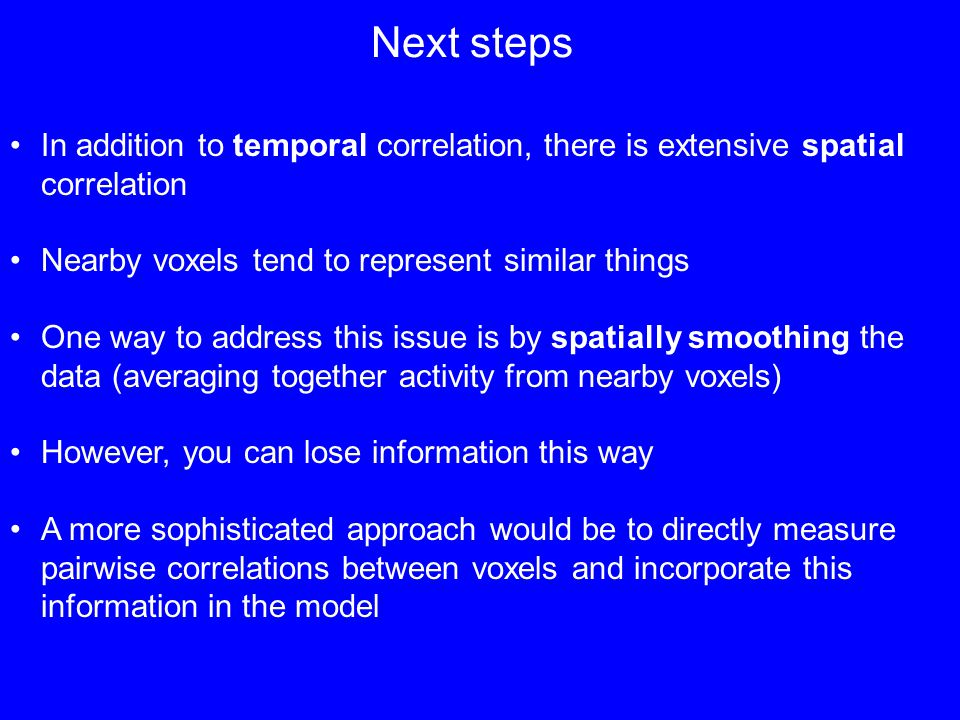 Next steps In addition to temporal correlation, there is extensive spatial correlation Nearby voxels tend to represent similar things One way to address this issue is by spatially smoothing the data (averaging together activity from nearby voxels) However, you can lose information this way A more sophisticated approach would be to directly measure pairwise correlations between voxels and incorporate this information in the model