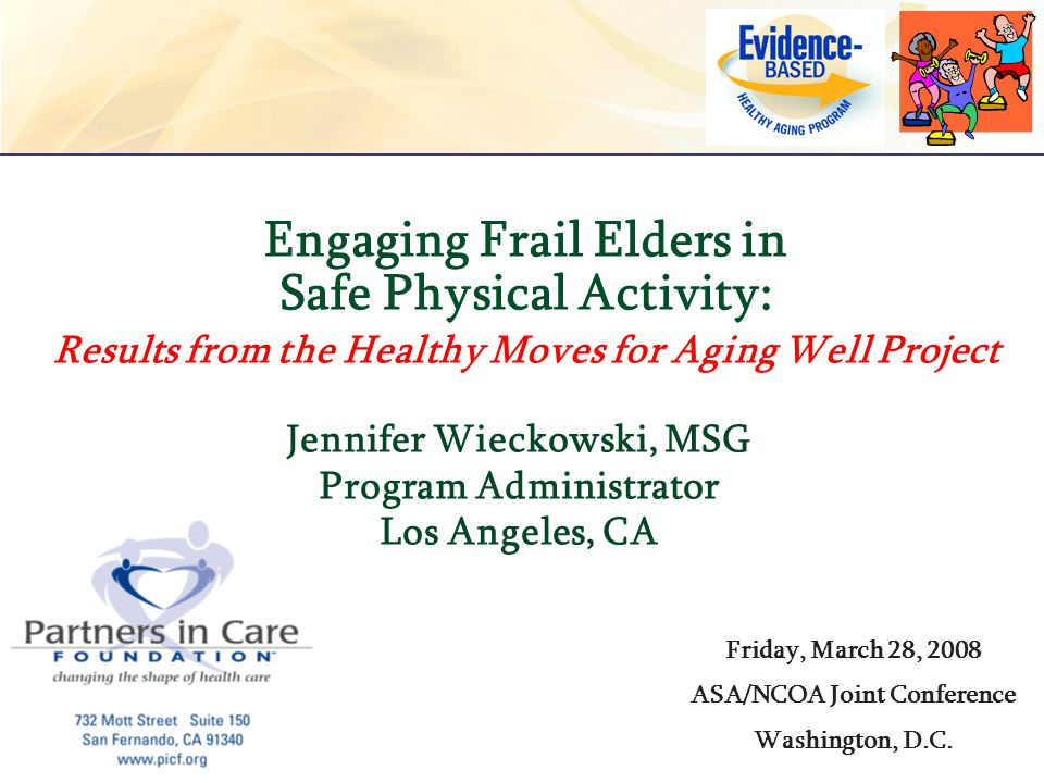 Jennifer Wieckowski, MSG Program Administrator Los Angeles, CA Engaging Frail Elders in Safe Physical Activity: Results from the Healthy Moves for Agi