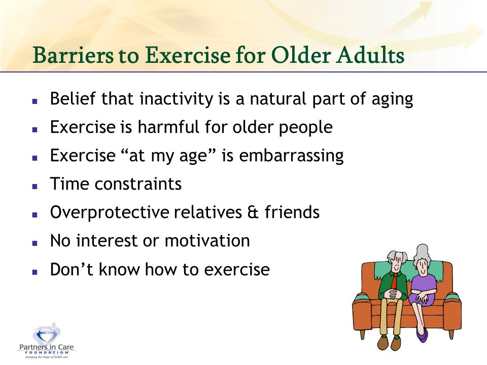 Barriers to Exercise for Older Adults Belief that inactivity is a natural part of aging Exercise is harmful for older people Exercise at my age is emb