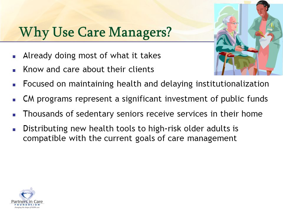 Why Use Care Managers? Already doing most of what it takes Know and care about their clients Focused on maintaining health and delaying institutionali
