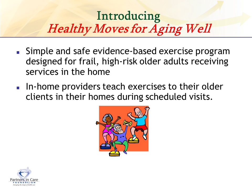 Introducing Healthy Moves for Aging Well Simple and safe evidence-based exercise program designed for frail, high-risk older adults receiving services