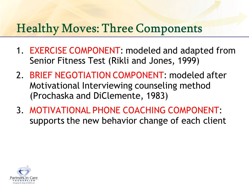 Healthy Moves: Three Components 1.EXERCISE COMPONENT: modeled and adapted from Senior Fitness Test (Rikli and Jones, 1999) 2.BRIEF NEGOTIATION COMPONE