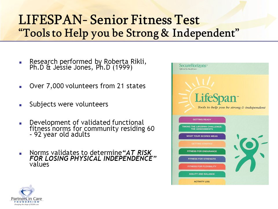 LIFESPAN- Senior Fitness Test Tools to Help you be Strong & Independent Research performed by Roberta Rikli, Ph.D & Jessie Jones, Ph.D (1999) Over 7,0