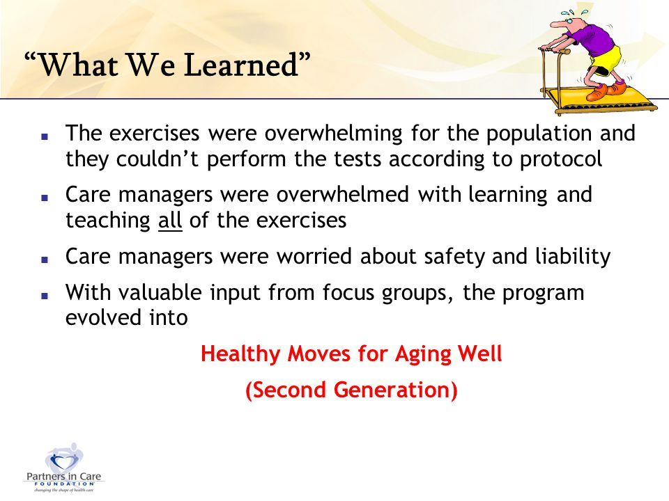 What We Learned The exercises were overwhelming for the population and they couldnt perform the tests according to protocol Care managers were overwhe