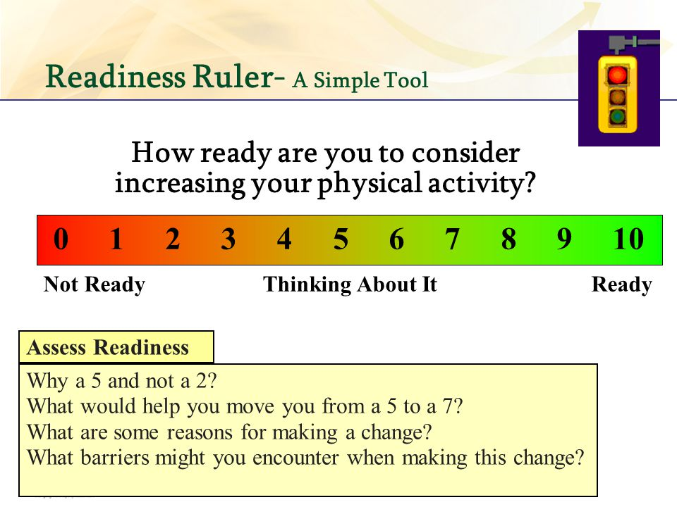 Readiness Ruler- A Simple Tool Not Ready Thinking About It Ready 0 1 2 3 4 5 6 7 8 9 10 How ready are you to consider increasing your physical activit
