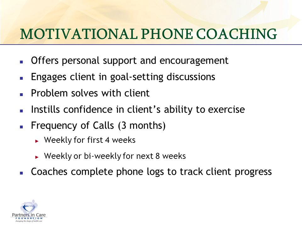 MOTIVATIONAL PHONE COACHING Offers personal support and encouragement Engages client in goal-setting discussions Problem solves with client Instills c