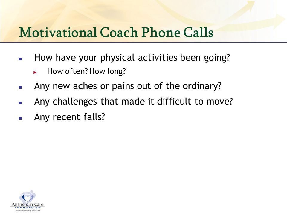 Motivational Coach Phone Calls How have your physical activities been going? How often? How long? Any new aches or pains out of the ordinary? Any chal