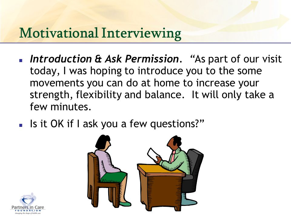 Motivational Interviewing Introduction & Ask Permission. As part of our visit today, I was hoping to introduce you to the some movements you can do at