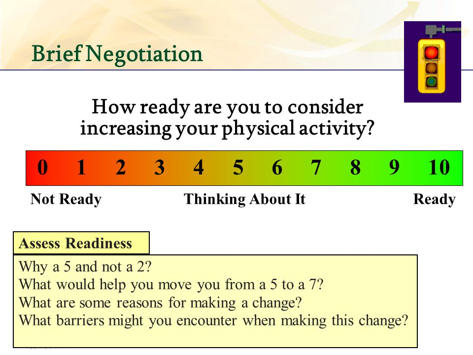 Brief Negotiation Not Ready Thinking About It Ready 0 1 2 3 4 5 6 7 8 9 10 How ready are you to consider increasing your physical activity? Why a 5 an