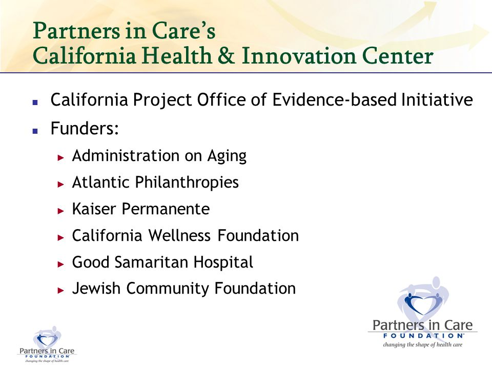 California Evidence-based Initiative CA Department of Aging is lead agency in partnership with CA Department of Public Health 7 initial counties & respective Area Agencies on Aging participating (Fresno, Los Angeles, Madera, San Diego & Sonoma, San Francisco, Orange) 4 Evidence-based Programs Chronic Disease Self-Management Matter of Balance Healthy Moves for Aging Well Medication Management