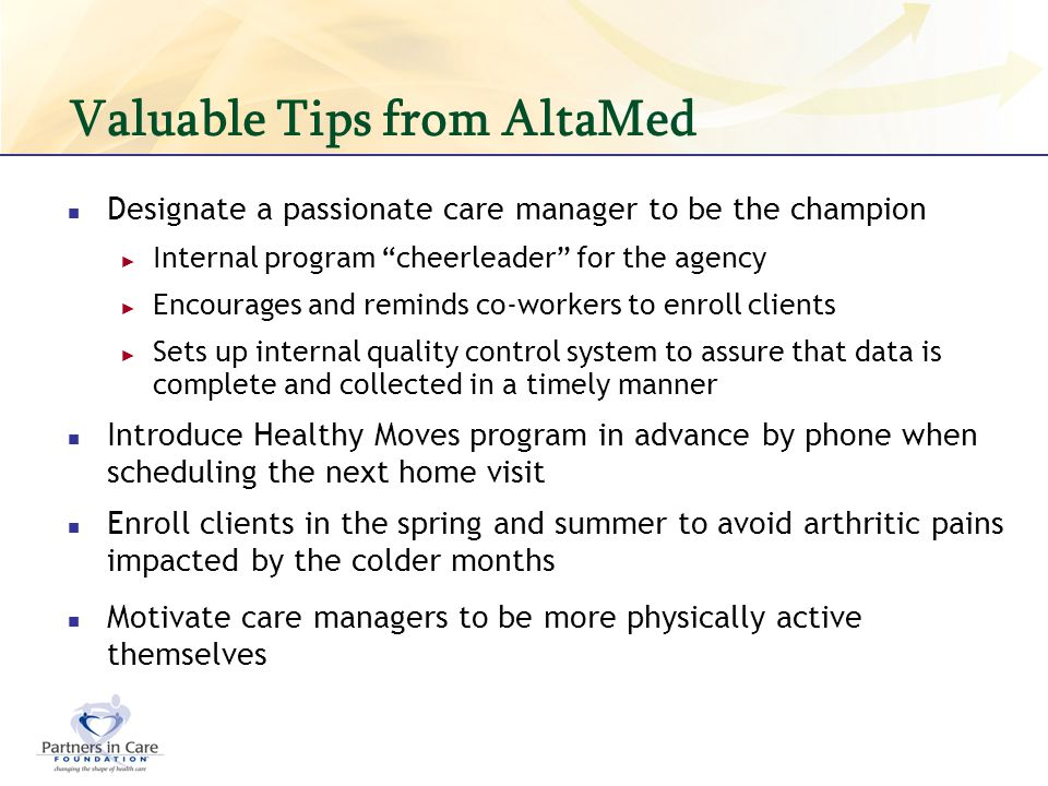 Valuable Tips from AltaMed Designate a passionate care manager to be the champion Internal program cheerleader for the agency Encourages and reminds c