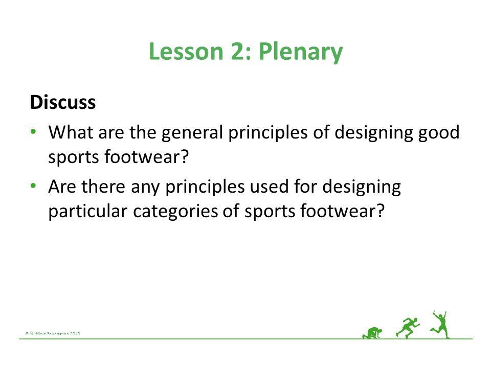 © Nuffield Foundation 2010 Lesson 2: Plenary Discuss What are the general principles of designing good sports footwear? Are there any principles used