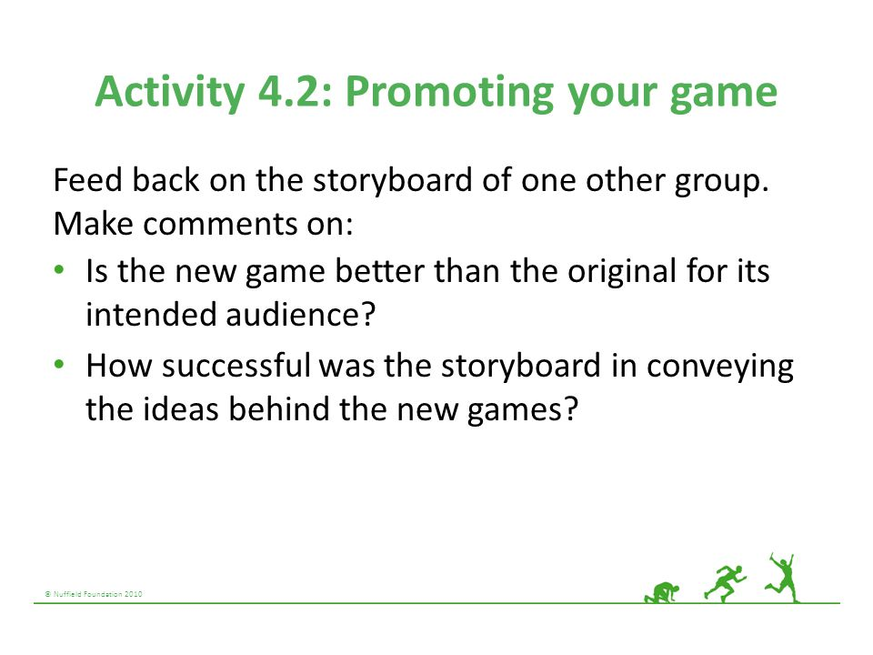 © Nuffield Foundation 2010 Activity 4.2: Promoting your game Feed back on the storyboard of one other group. Make comments on: Is the new game better
