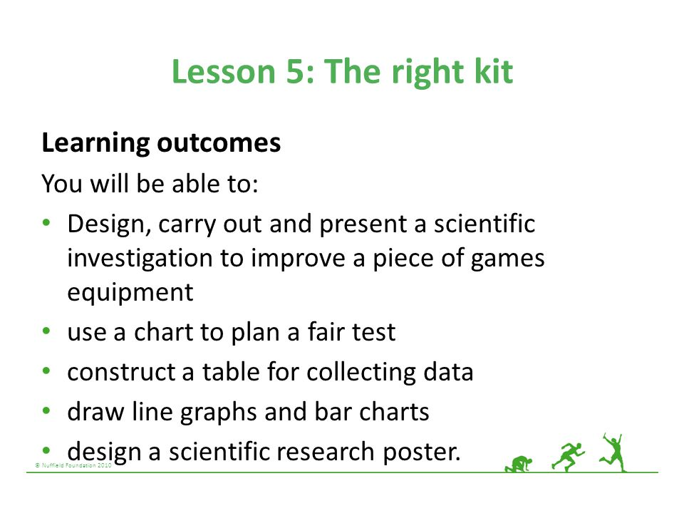 © Nuffield Foundation 2010 Lesson 5: The right kit Learning outcomes You will be able to: Design, carry out and present a scientific investigation to