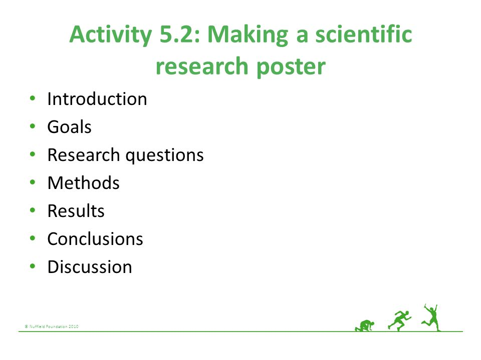 © Nuffield Foundation 2010 Activity 5.2: Making a scientific research poster Introduction Goals Research questions Methods Results Conclusions Discuss