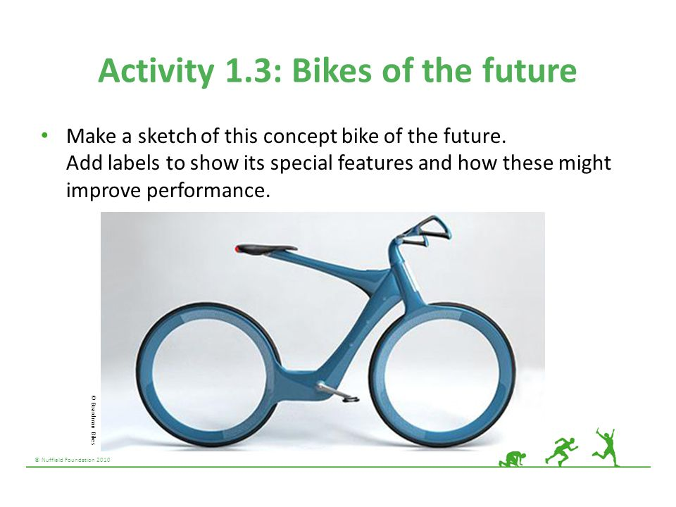 © Nuffield Foundation 2010 Activity 1.3: Bikes of the future Make a sketch of this concept bike of the future. Add labels to show its special features
