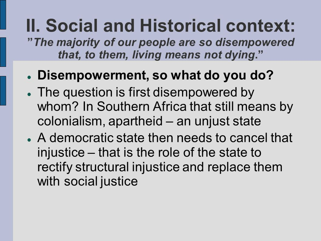 II. Social and Historical context:The majority of our people are so disempowered that, to them, living means not dying. Disempowerment, so what do you