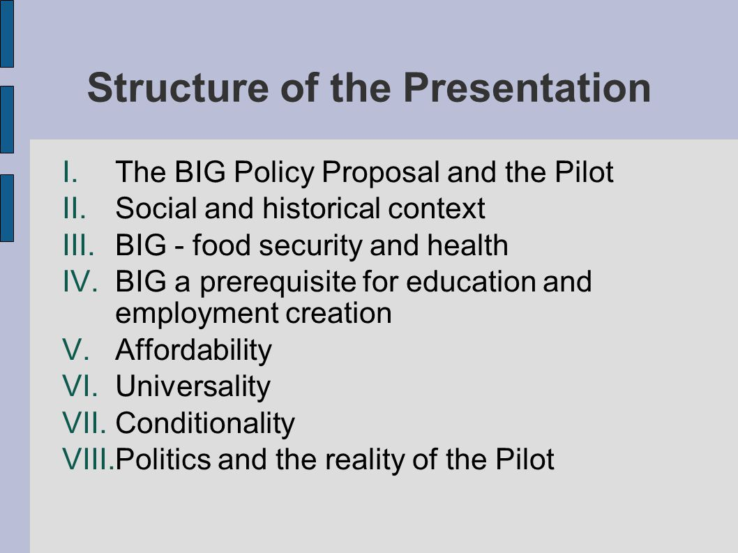 Structure of the Presentation I.The BIG Policy Proposal and the Pilot II.Social and historical context III.BIG - food security and health IV.BIG a prerequisite for education and employment creation V.Affordability VI.Universality VII.Conditionality VIII.Politics and the reality of the Pilot