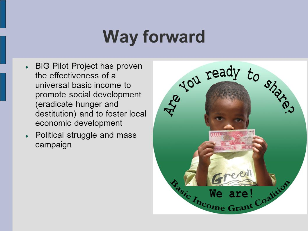 Way forward BIG Pilot Project has proven the effectiveness of a universal basic income to promote social development (eradicate hunger and destitution) and to foster local economic development Political struggle and mass campaign