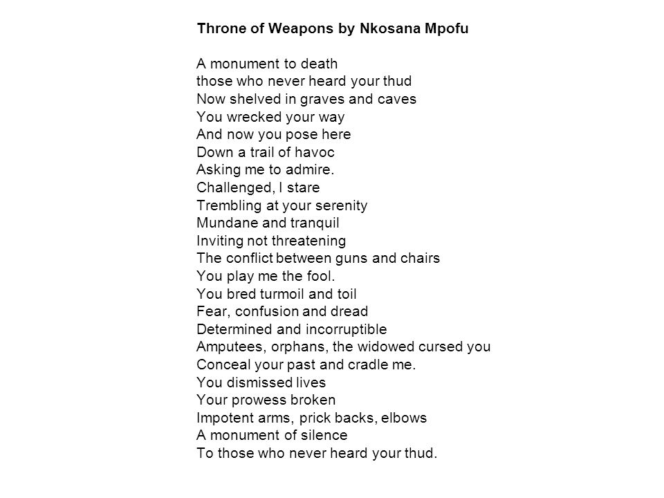 Throne of Weapons by Nkosana Mpofu A monument to death those who never heard your thud Now shelved in graves and caves You wrecked your way And now you pose here Down a trail of havoc Asking me to admire.