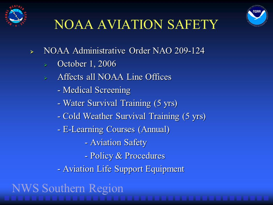 NWS Southern Region NOAA AVIATION SAFETY NOAA Administrative Order NAO 209-124 NOAA Administrative Order NAO 209-124 October 1, 2006 October 1, 2006 Affects all NOAA Line Offices Affects all NOAA Line Offices - Medical Screening - Water Survival Training (5 yrs) - Cold Weather Survival Training (5 yrs) - E-Learning Courses (Annual) - Aviation Safety - Policy & Procedures - Aviation Life Support Equipment