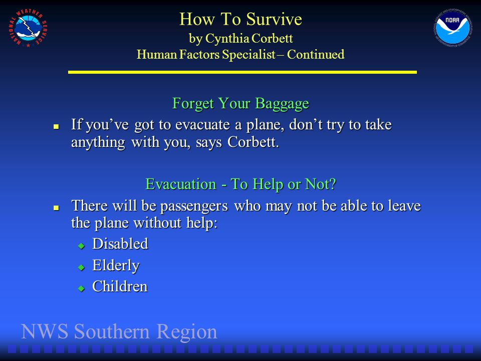 NWS Southern Region How To Survive by Cynthia Corbett Human Factors Specialist – Continued Forget Your Baggage If youve got to evacuate a plane, dont try to take anything with you, says Corbett.
